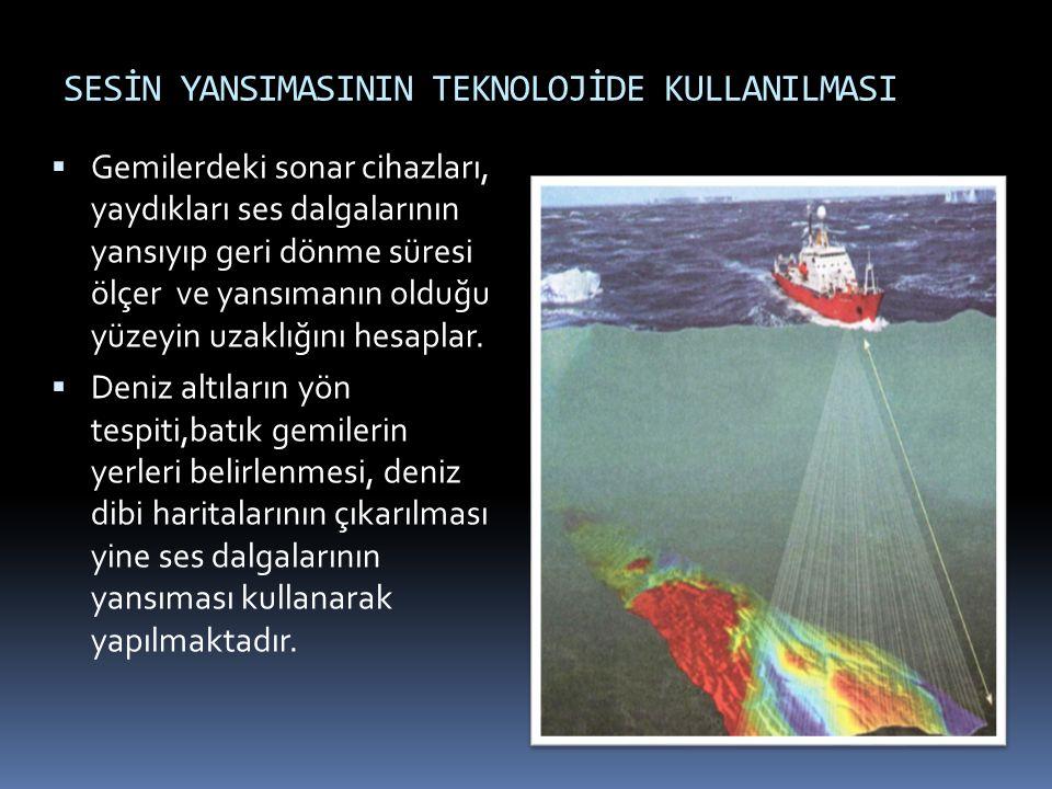 SESİN YANSIMASININ TEKNOLOJİDE KULLANILMASI  Gemilerdeki sonar cihazları, yaydıkları ses dalgalarının yansıyıp geri dönme süresi ölçer ve yansımanın olduğu yüzeyin uzaklığını hesaplar.