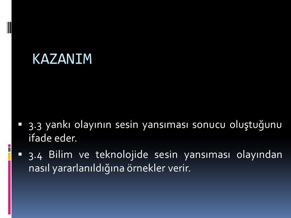 KAZANIM  3.3 yankı olayının sesin yansıması sonucu oluştuğunu ifade eder.  3.4 Bilim ve teknolojide sesin yansıması olayından nasıl yararlanıldığına