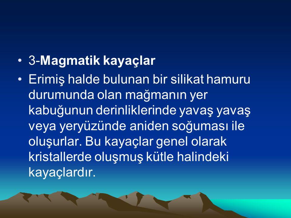 3-Magmatik kayaçlar Erimiş halde bulunan bir silikat hamuru durumunda olan mağmanın yer kabuğunun derinliklerinde yavaş yavaş veya yeryüzünde aniden s