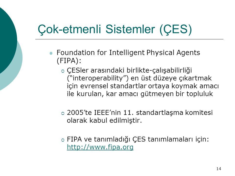 14 Çok-etmenli Sistemler (ÇES) Foundation for Intelligent Physical Agents (FIPA):  ÇESler arasındaki birlikte-çalışabilirliği ( interoperability ) en üst düzeye çıkartmak için evrensel standartlar ortaya koymak amacı ile kurulan, kar amacı gütmeyen bir topluluk  2005'te IEEE'nin 11.