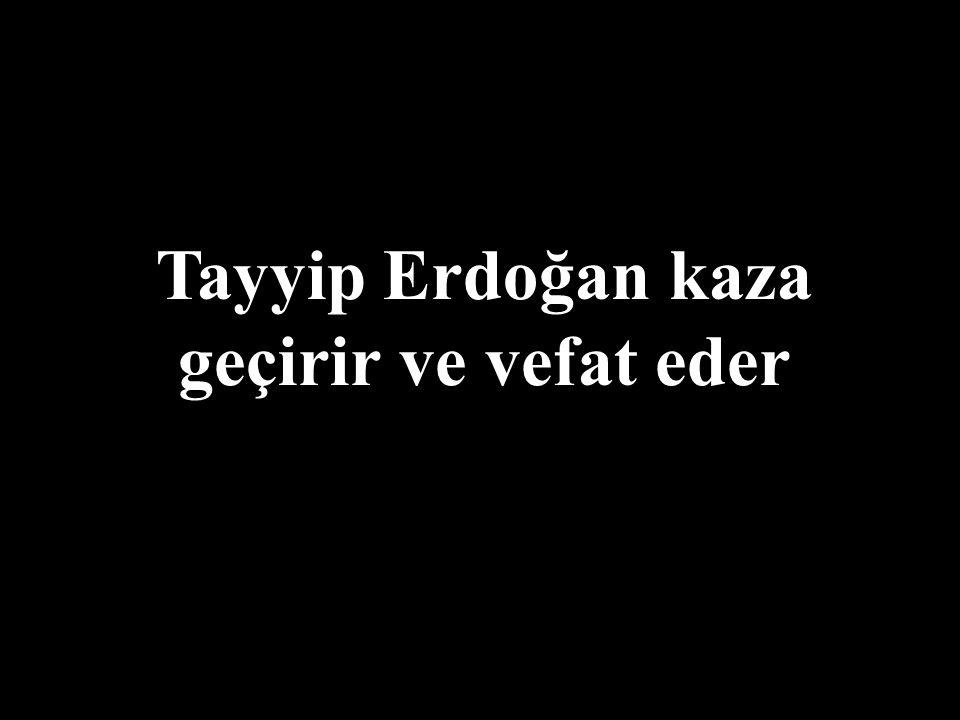 Tayyip Erdoğan kaza geçirir ve vefat eder