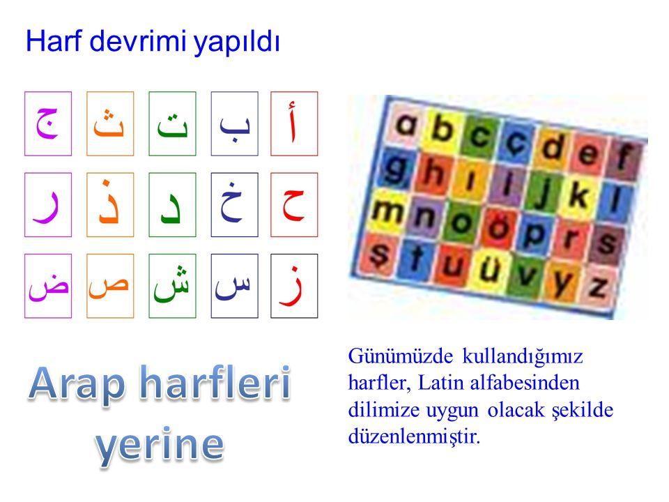 Harf devrimi yapıldı Günümüzde kullandığımız harfler, Latin alfabesinden dilimize uygun olacak şekilde düzenlenmiştir.