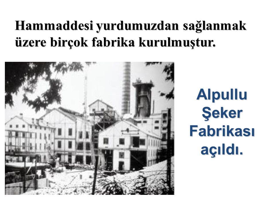 Hammaddesi yurdumuzdan sağlanmak üzere birçok fabrika kurulmuştur. Alpullu Şeker Fabrikası açıldı.