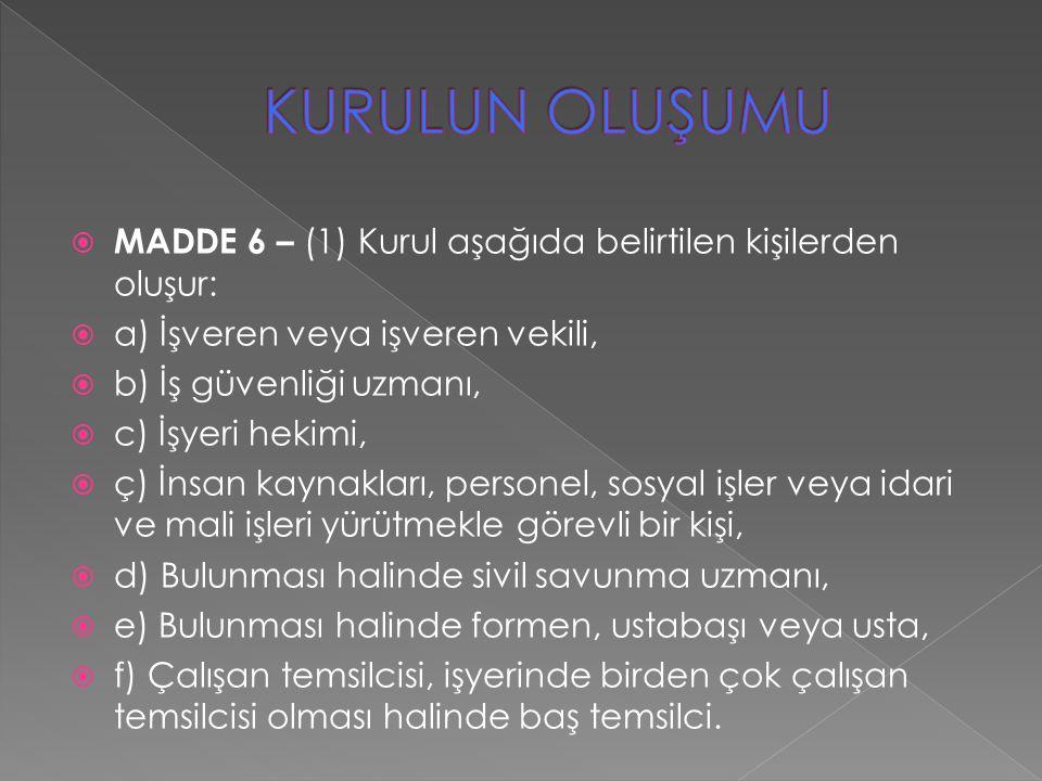  MADDE 6 – (1) Kurul aşağıda belirtilen kişilerden oluşur:  a) İşveren veya işveren vekili,  b) İş güvenliği uzmanı,  c) İşyeri hekimi,  ç) İnsan
