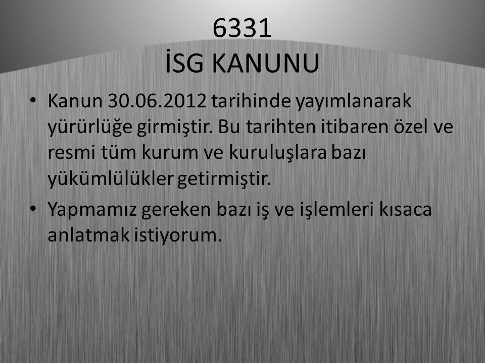 6331 İSG KANUNU Kanun 30.06.2012 tarihinde yayımlanarak yürürlüğe girmiştir. Bu tarihten itibaren özel ve resmi tüm kurum ve kuruluşlara bazı yükümlül