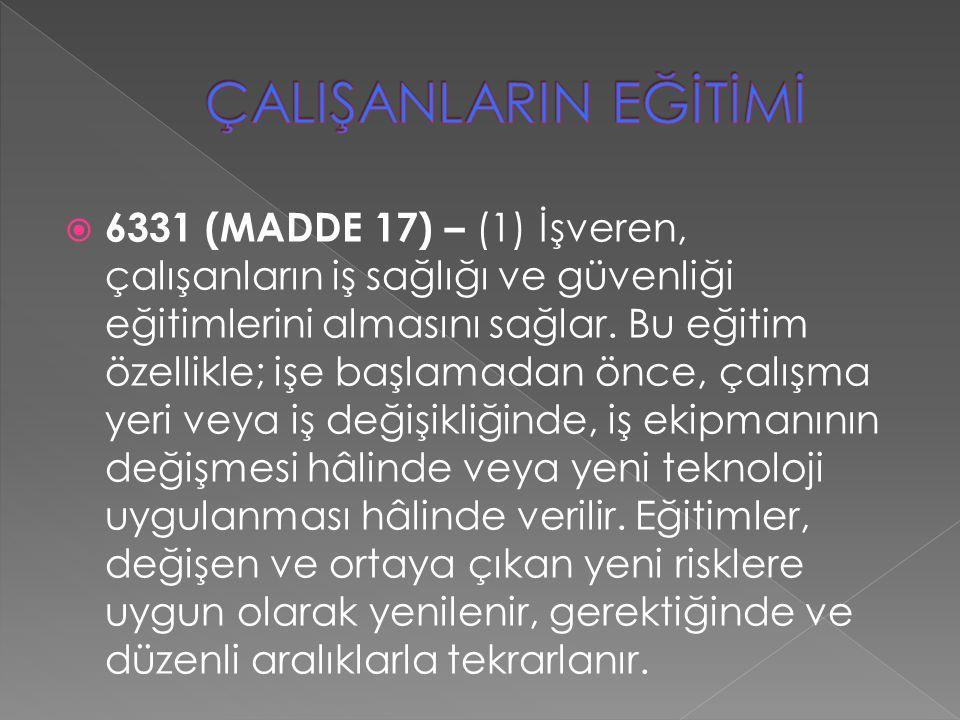  6331 (MADDE 17) – (1) İşveren, çalışanların iş sağlığı ve güvenliği eğitimlerini almasını sağlar. Bu eğitim özellikle; işe başlamadan önce, çalışma