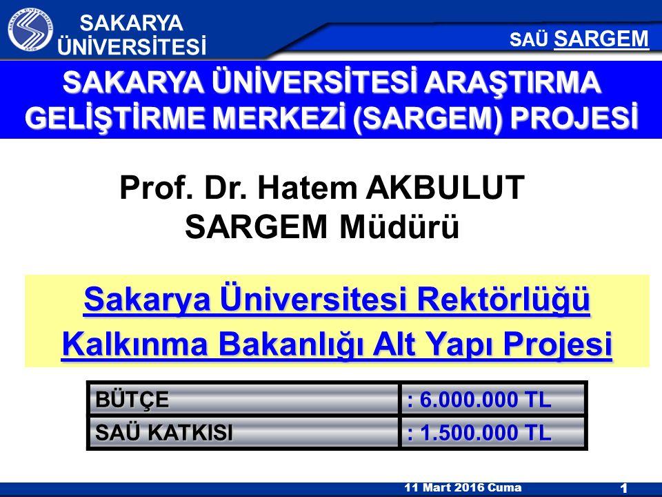11 Mart 2016 Cuma 1 SAKARYA ÜNİVERSİTESİ SAÜ SARGEM Sakarya Üniversitesi Rektörlüğü Kalkınma Bakanlığı Alt Yapı Projesi SAKARYA ÜNİVERSİTESİ ARAŞTIRMA GELİŞTİRME MERKEZİ (SARGEM) PROJESİ BÜTÇE : : 6.000.000 TL SAÜ KATKISI : 1.500.000 TL Prof.