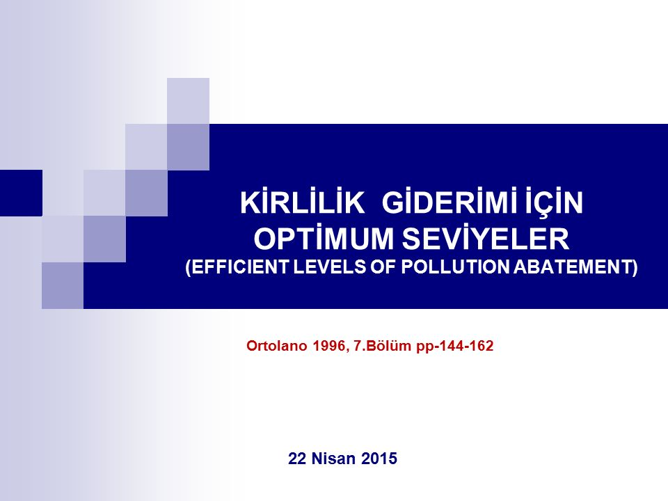 KİRLİLİK GİDERİMİ İÇİN OPTİMUM SEVİYELER (EFFICIENT LEVELS OF POLLUTION ABATEMENT) 22 Nisan 2015 Ortolano 1996, 7.Bölüm pp-144-162