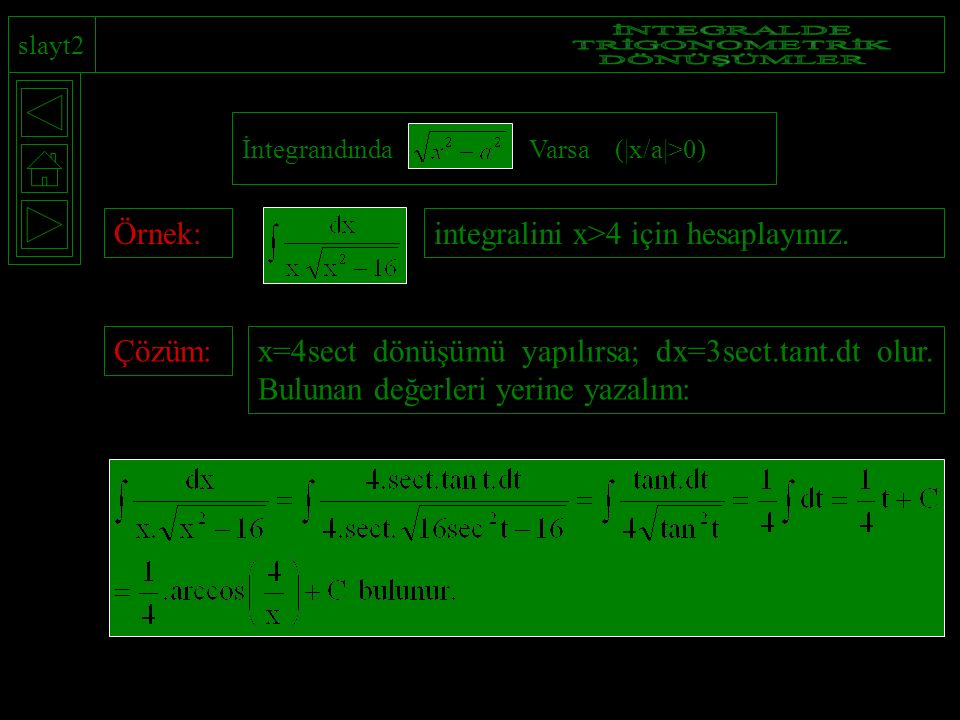 slayt2 İntegrandında Varsa (|x/a|>0) Örnek:integralini x>4 için hesaplayınız.Çözüm:x=4sect dönüşümü yapılırsa; dx=3sect.tant.dt olur. Bulunan değerler