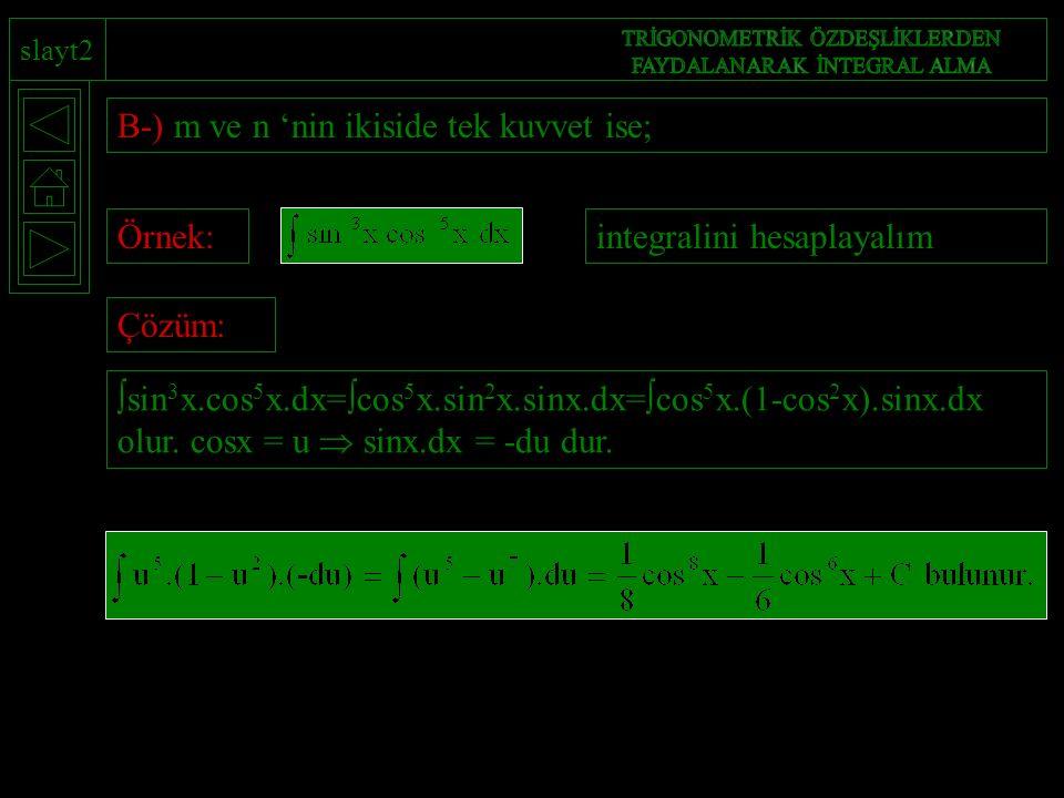 slayt2 B-) m ve n 'nin ikiside tek kuvvet ise; Örnek:integralini hesaplayalımÇözüm:  sin 3 x.cos 5 x.dx=  cos 5 x.sin 2 x.sinx.dx=  cos 5 x.(1-cos