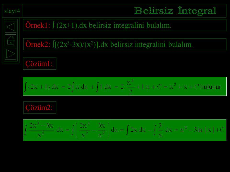 slayt4 Örnek1:  (2x+1).dx belirsiz integralini bulalım. Örnek2:  [(2x 3 -3x)/(x 2 )].dx belirsiz integralini bulalım. Çözüm1:Çözüm2: