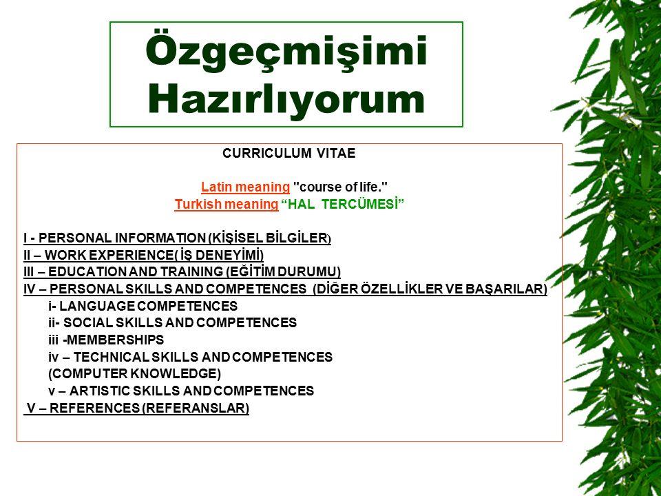 Özgeçmişimi Hazırlıyorum CURRICULUM VITAE Latin meaning course of life. Latin Turkish meaning HAL TERCÜMESİ I - PERSONAL INFORMATION (KİŞİSEL BİLGİLER ) II – WORK EXPERIENCE( İŞ DENEYİMİ) III – EDUCATION AND TRAINING (EĞİTİM DURUMU) IV – PERSONAL SKILLS AND COMPETENCES (DİĞER ÖZELLİKLER VE BAŞARILAR) i- LANGUAGE COMPETENCES ii- SOCIAL SKILLS AND COMPETENCES iii -MEMBERSHIPS iv – TECHNICAL SKILLS AND COMPETENCES (COMPUTER KNOWLEDGE) v – ARTISTIC SKILLS AND COMPETENCES V – REFERENCES (REFERANSLAR)