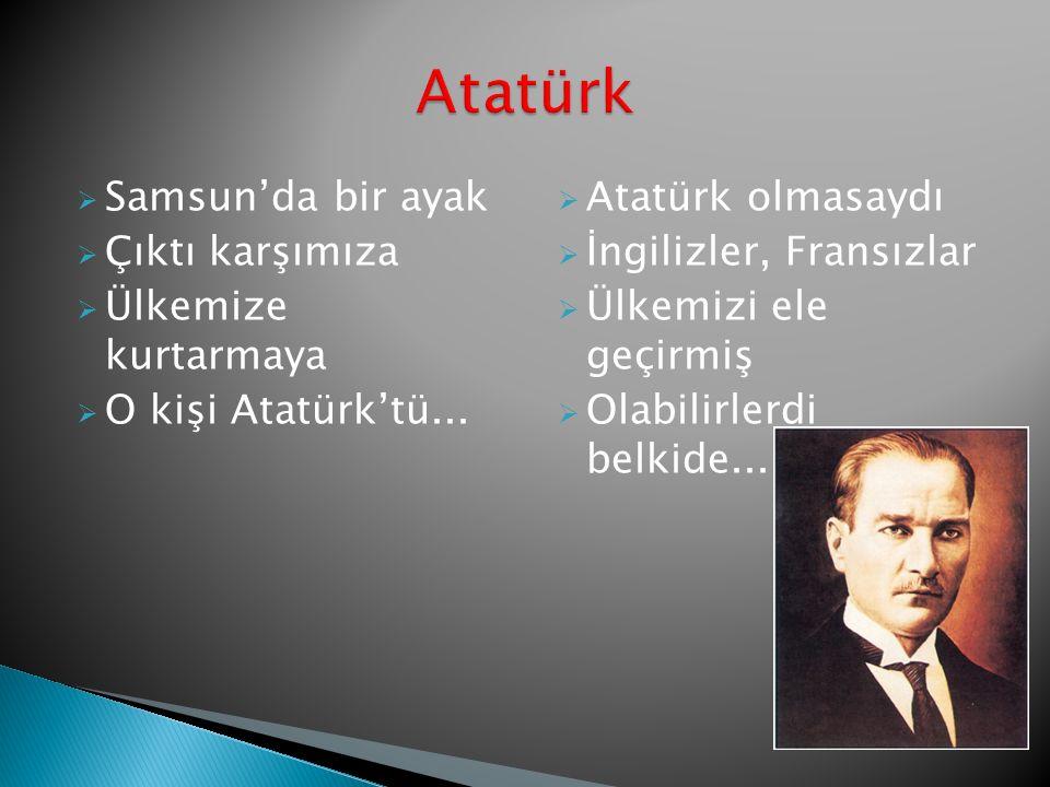  Samsun'da bir ayak  Çıktı karşımıza  Ülkemize kurtarmaya  O kişi Atatürk'tü...  Atatürk olmasaydı  İngilizler, Fransızlar  Ülkemizi ele geçirm