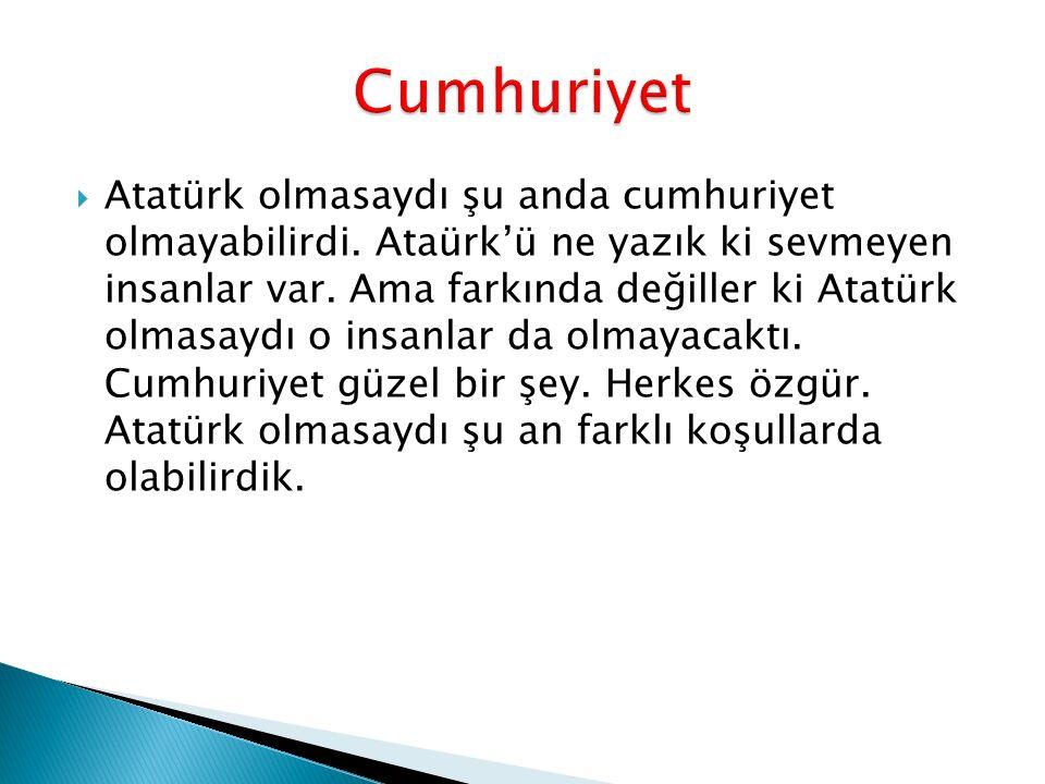 Atatürk olmasaydı şu anda cumhuriyet olmayabilirdi. Ataürk'ü ne yazık ki sevmeyen insanlar var. Ama farkında değiller ki Atatürk olmasaydı o insanla