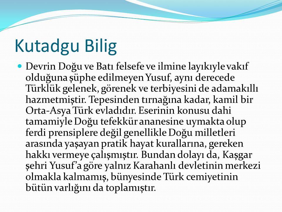 Kutadgu Bilig Devrin Doğu ve Batı felsefe ve ilmine layıkıyle vakıf olduğuna şüphe edilmeyen Yusuf, aynı derecede Türklük gelenek, görenek ve terbiyes