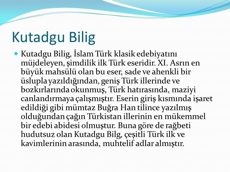 Kutadgu Bilig Kutadgu Bilig, İslam Türk klasik edebiyatını müjdeleyen, şimdilik ilk Türk eseridir. XI. Asrın en büyük mahsülü olan bu eser, sade ve ah