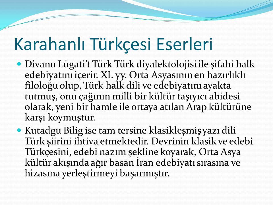 Karahanlı Türkçesi Eserleri Divanu Lügati't Türk Türk diyalektolojisi ile şifahi halk edebiyatını içerir. XI. yy. Orta Asyasının en hazırlıklı filoloğ