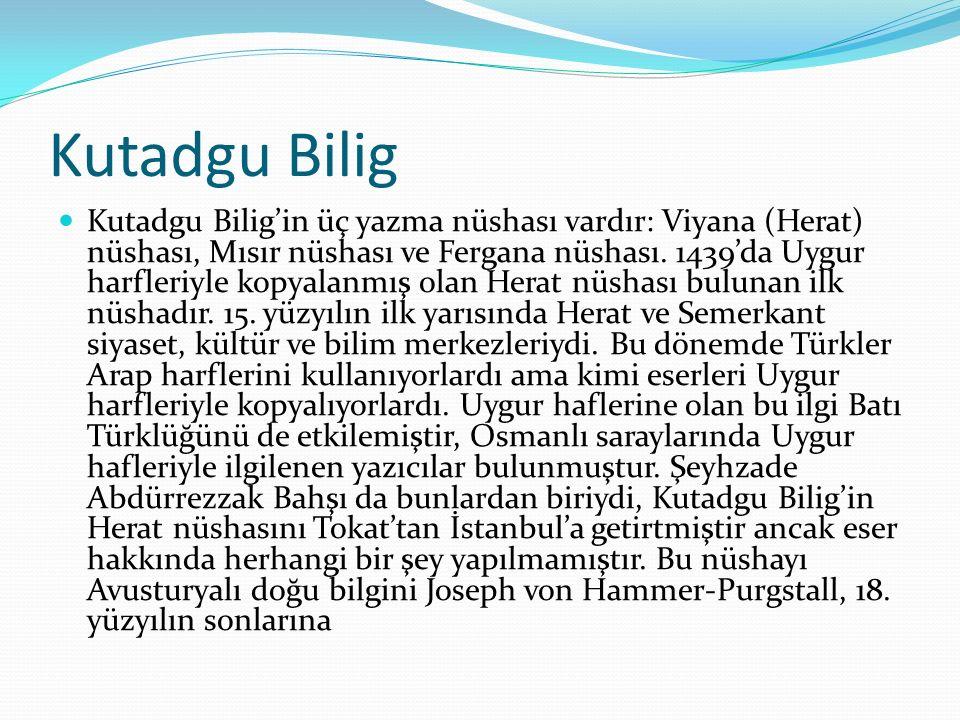 Kutadgu Bilig Kutadgu Bilig'in üç yazma nüshası vardır: Viyana (Herat) nüshası, Mısır nüshası ve Fergana nüshası. 1439'da Uygur harfleriyle kopyalanmı
