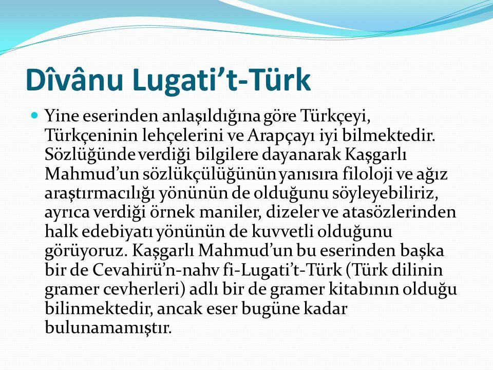 Dîvânu Lugati't-Türk Yine eserinden anlaşıldığına göre Türkçeyi, Türkçeninin lehçelerini ve Arapçayı iyi bilmektedir. Sözlüğünde verdiği bilgilere day