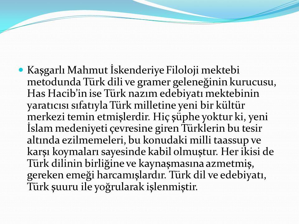 Kaşgarlı Mahmut İskenderiye Filoloji mektebi metodunda Türk dili ve gramer geleneğinin kurucusu, Has Hacib'in ise Türk nazım edebiyatı mektebinin yara