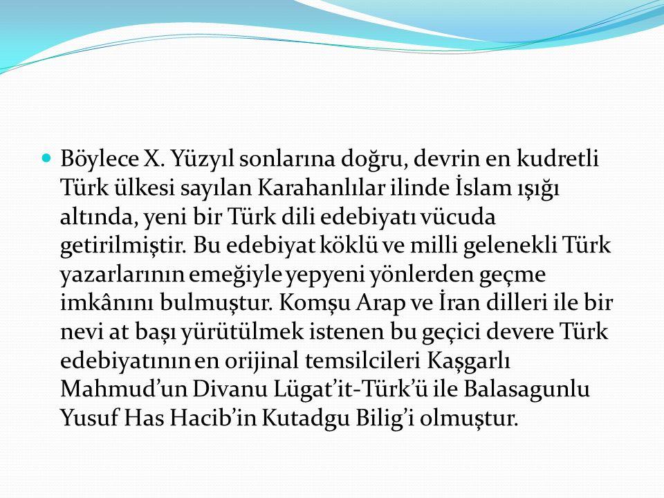 Böylece X. Yüzyıl sonlarına doğru, devrin en kudretli Türk ülkesi sayılan Karahanlılar ilinde İslam ışığı altında, yeni bir Türk dili edebiyatı vücuda