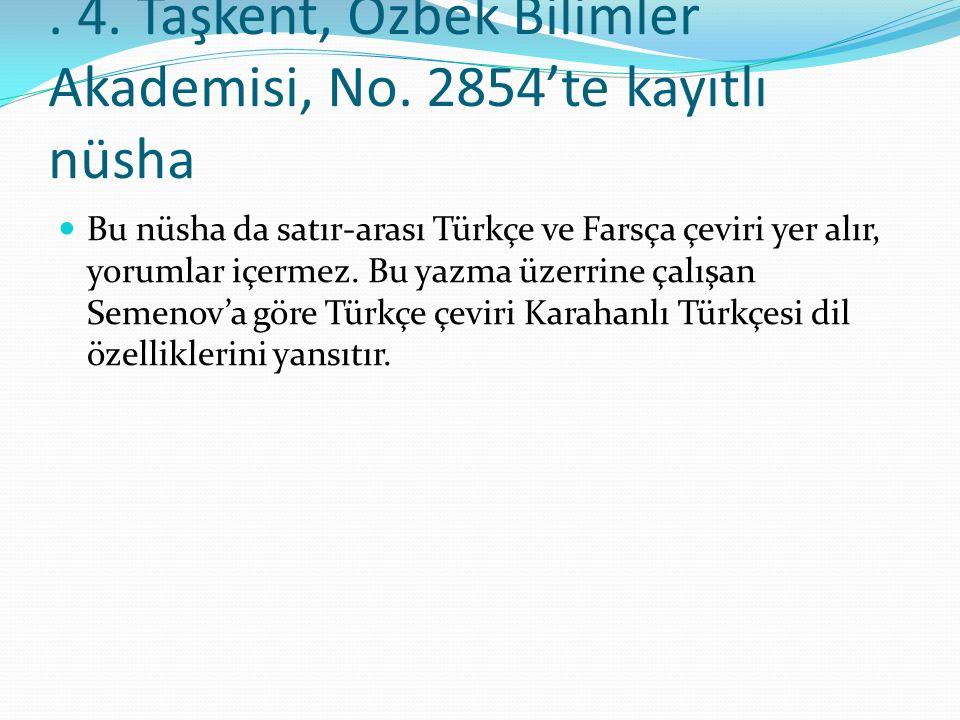 . 4. Taşkent, Özbek Bilimler Akademisi, No. 2854'te kayıtlı nüsha Bu nüsha da satır-arası Türkçe ve Farsça çeviri yer alır, yorumlar içermez. Bu yazma