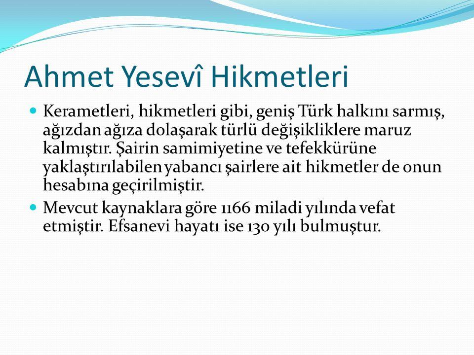 Ahmet Yesevî Hikmetleri Kerametleri, hikmetleri gibi, geniş Türk halkını sarmış, ağızdan ağıza dolaşarak türlü değişikliklere maruz kalmıştır. Şairin