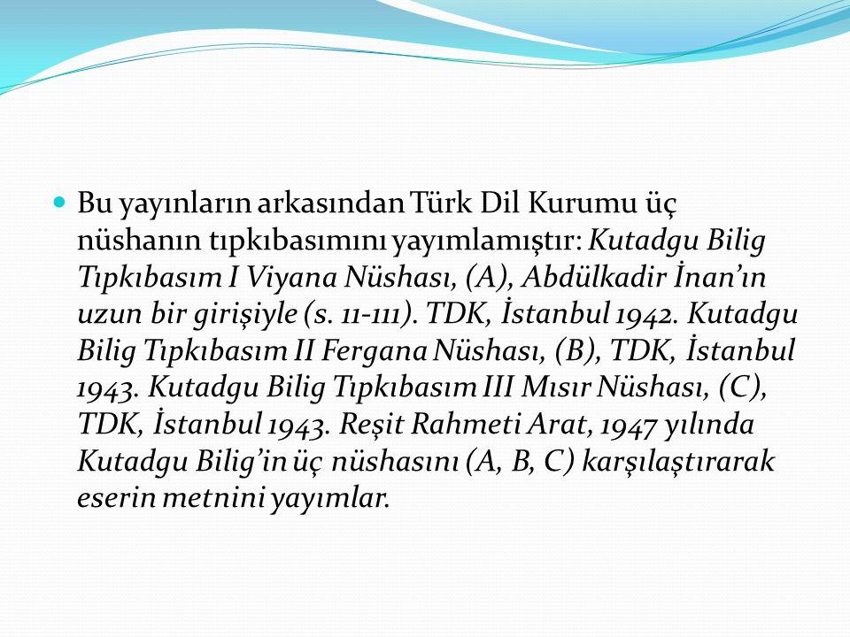 Bu yayınların arkasından Türk Dil Kurumu üç nüshanın tıpkıbasımını yayımlamıştır: Kutadgu Bilig Tıpkıbasım I Viyana Nüshası, (A), Abdülkadir İnan'ın u