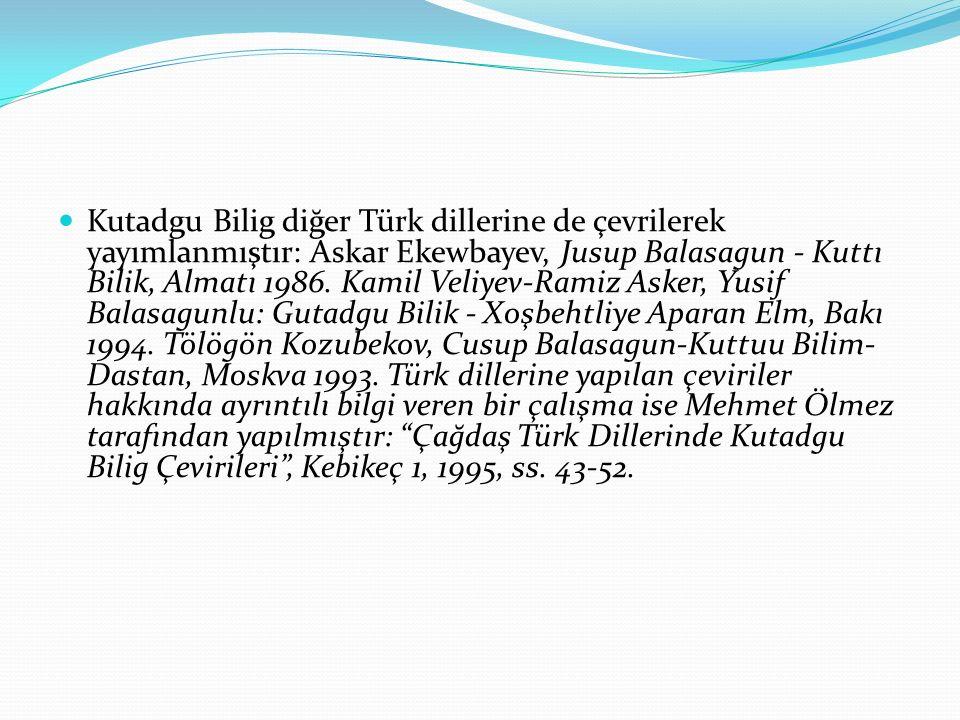 Kutadgu Bilig diğer Türk dillerine de çevrilerek yayımlanmıştır: Askar Ekewbayev, Jusup Balasagun - Kuttı Bilik, Almatı 1986. Kamil Veliyev-Ramiz Aske