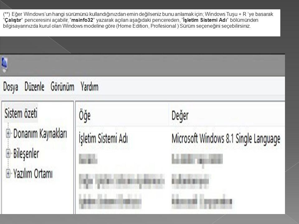 (**) Eğer Windows'un hangi sürümünü kullandığınızdan emin değilseniz bunu anlamak için; Windows Tuşu + R 'ye basarak Çalıştır penceresini açabilir, msinfo32 yazarak açılan aşağıdaki pencereden, İşletim Sistemi Adı bölümünden bilgisayarınızda kurul olan Windows modeline göre (Home Edition, Profesional ) Sürüm seçeneğini seçebilirsiniz.