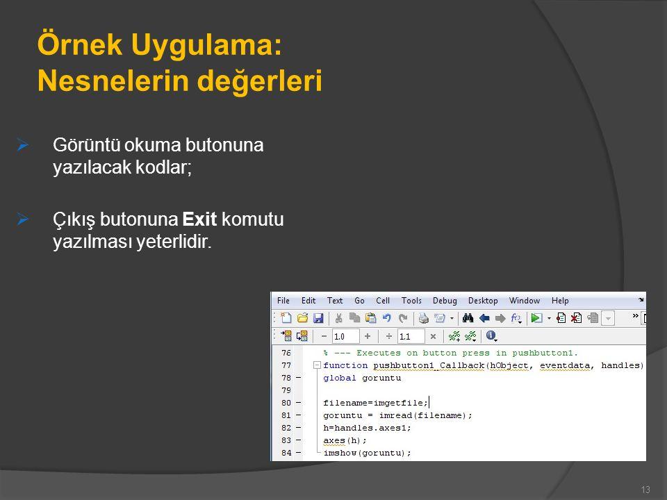 Örnek Uygulama: Nesnelerin değerleri  Görüntü okuma butonuna yazılacak kodlar;  Çıkış butonuna Exit komutu yazılması yeterlidir.