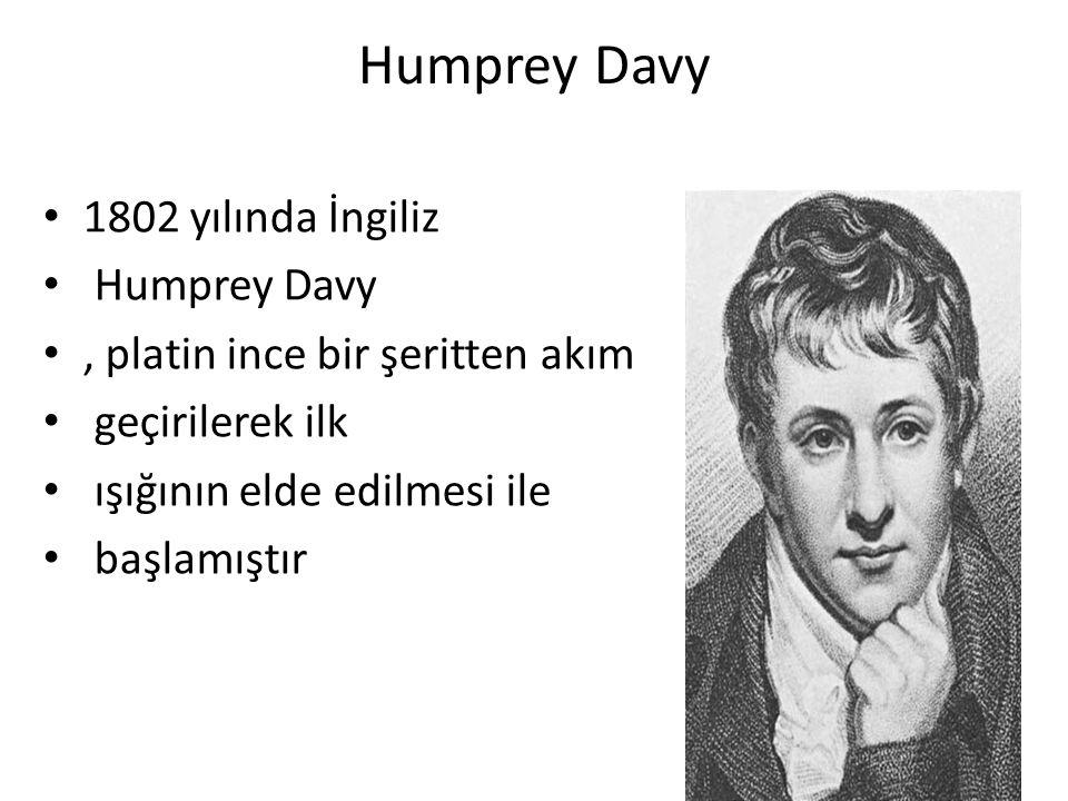 Humprey Davy 1802 yılında İngiliz Humprey Davy, platin ince bir şeritten akım geçirilerek ilk ışığının elde edilmesi ile başlamıştır