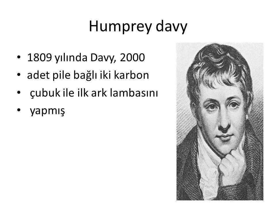 Humprey davy 1809 yılında Davy, 2000 adet pile bağlı iki karbon çubuk ile ilk ark lambasını yapmış