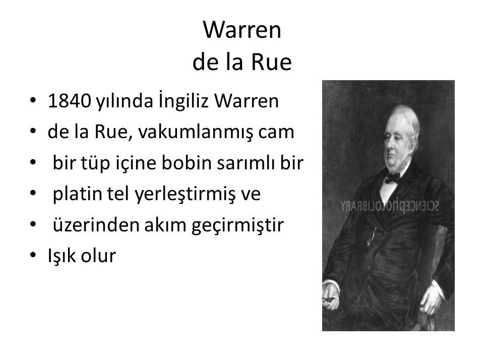 Warren de la Rue 1840 yılında İngiliz Warren de la Rue, vakumlanmış cam bir tüp içine bobin sarımlı bir platin tel yerleştirmiş ve üzerinden akım geçirmiştir Işık olur