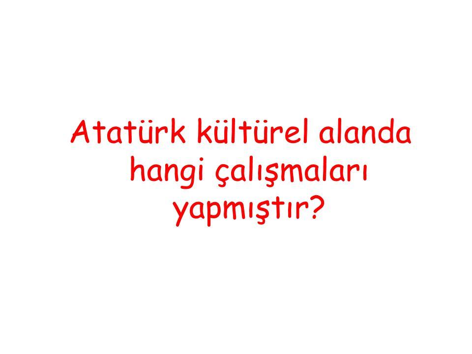 Atatürk kültürel alanda hangi çalışmaları yapmıştır?