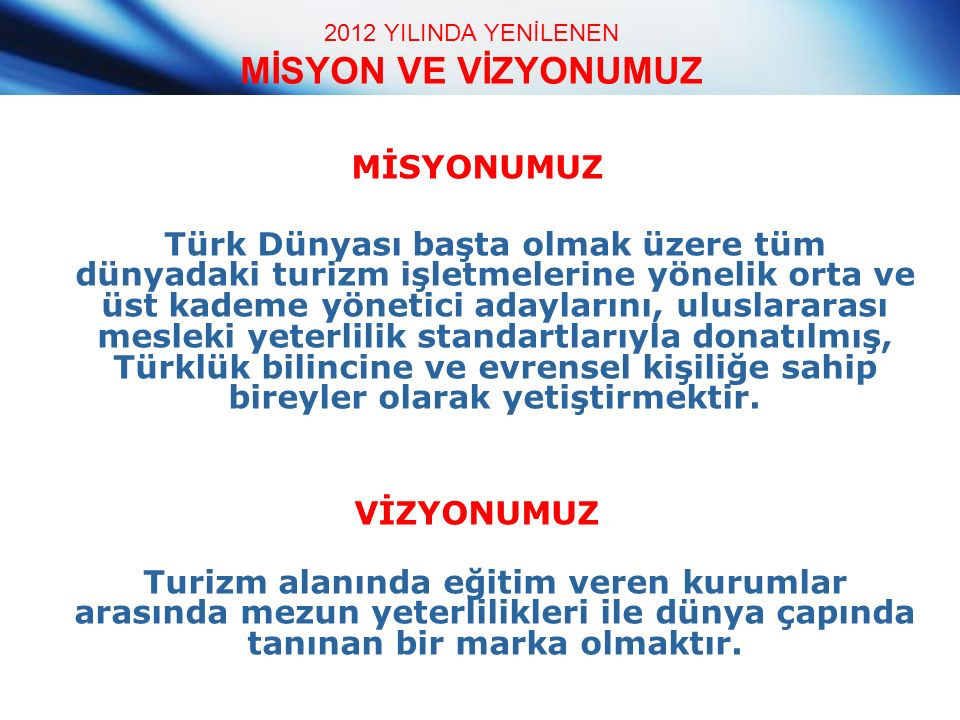 2012 YILINDA YENİLENEN MİSYON VE VİZYONUMUZ MİSYONUMUZ Türk Dünyası başta olmak üzere tüm dünyadaki turizm işletmelerine yönelik orta ve üst kademe yönetici adaylarını, uluslararası mesleki yeterlilik standartlarıyla donatılmış, Türklük bilincine ve evrensel kişiliğe sahip bireyler olarak yetiştirmektir.