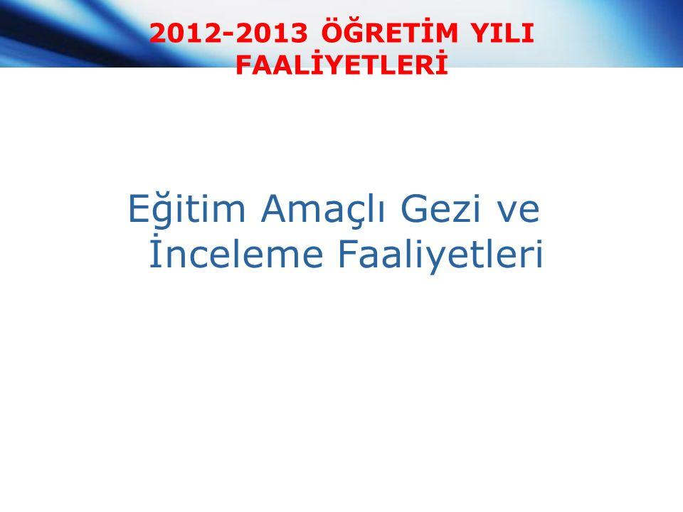 2012-2013 ÖĞRETİM YILI FAALİYETLERİ Eğitim Amaçlı Gezi ve İnceleme Faaliyetleri