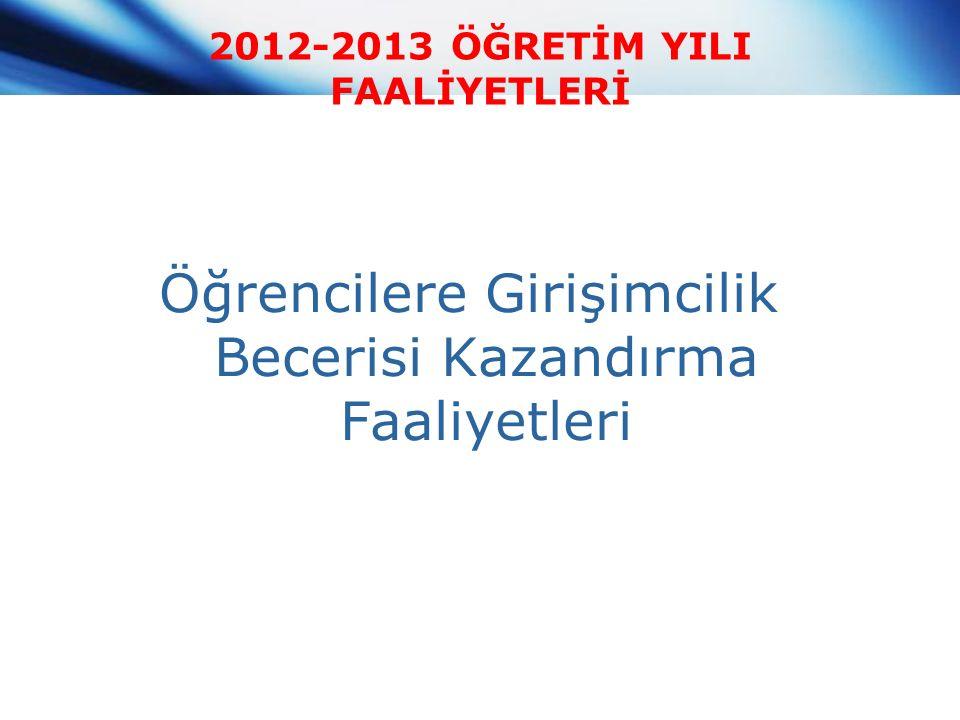2012-2013 ÖĞRETİM YILI FAALİYETLERİ Öğrencilere Girişimcilik Becerisi Kazandırma Faaliyetleri