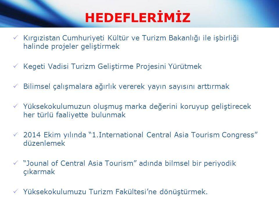 HEDEFLERİMİZ Kırgızistan Cumhuriyeti Kültür ve Turizm Bakanlığı ile işbirliği halinde projeler geliştirmek Kegeti Vadisi Turizm Geliştirme Projesini Yürütmek Bilimsel çalışmalara ağırlık vererek yayın sayısını arttırmak Yüksekokulumuzun oluşmuş marka değerini koruyup geliştirecek her türlü faaliyette bulunmak 2014 Ekim yılında 1.International Central Asia Tourism Congress düzenlemek Jounal of Central Asia Tourism adında bilmsel bir periyodik çıkarmak Yüksekokulumuzu Turizm Fakültesi'ne dönüştürmek.