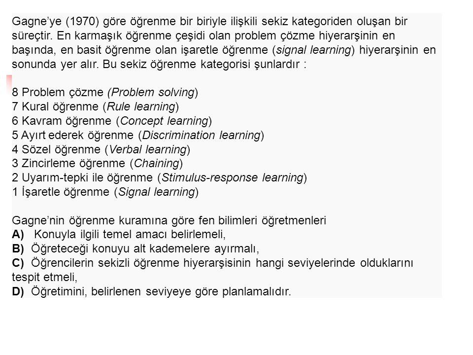 Gagne'ye (1970) göre öğrenme bir biriyle ilişkili sekiz kategoriden oluşan bir süreçtir. En karmaşık öğrenme çeşidi olan problem çözme hiyerarşinin en