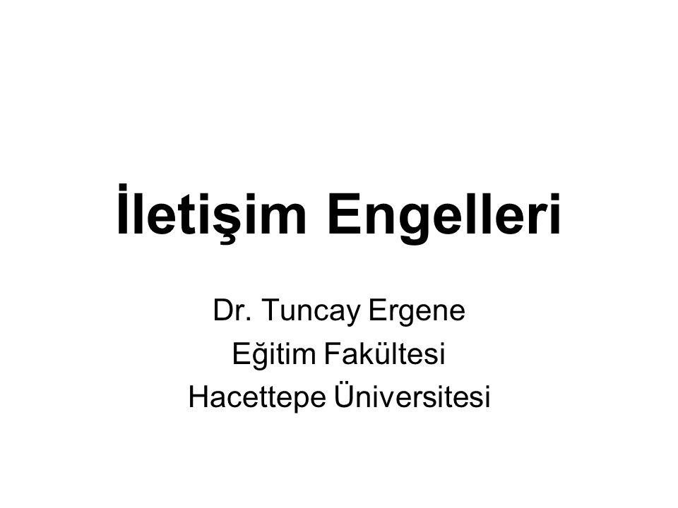 İletişim Engelleri Dr. Tuncay Ergene Eğitim Fakültesi Hacettepe Üniversitesi