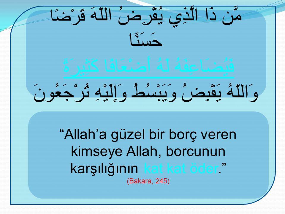 Allah'a güzel bir borç veren kimseye Allah, borcunun karşılığının kat kat öder. (Bakara, 245) مَّن ذَا الَّذِي يُقْرِضُ اللّهَ قَرْضًا حَسَنًا فَيُضَاعِفَهُ لَهُ أَضْعَافًا كَثِيرَةً وَاللّهُ يَقْبِضُ وَيَبْسُطُ وَإِلَيْهِ تُرْجَعُونَ