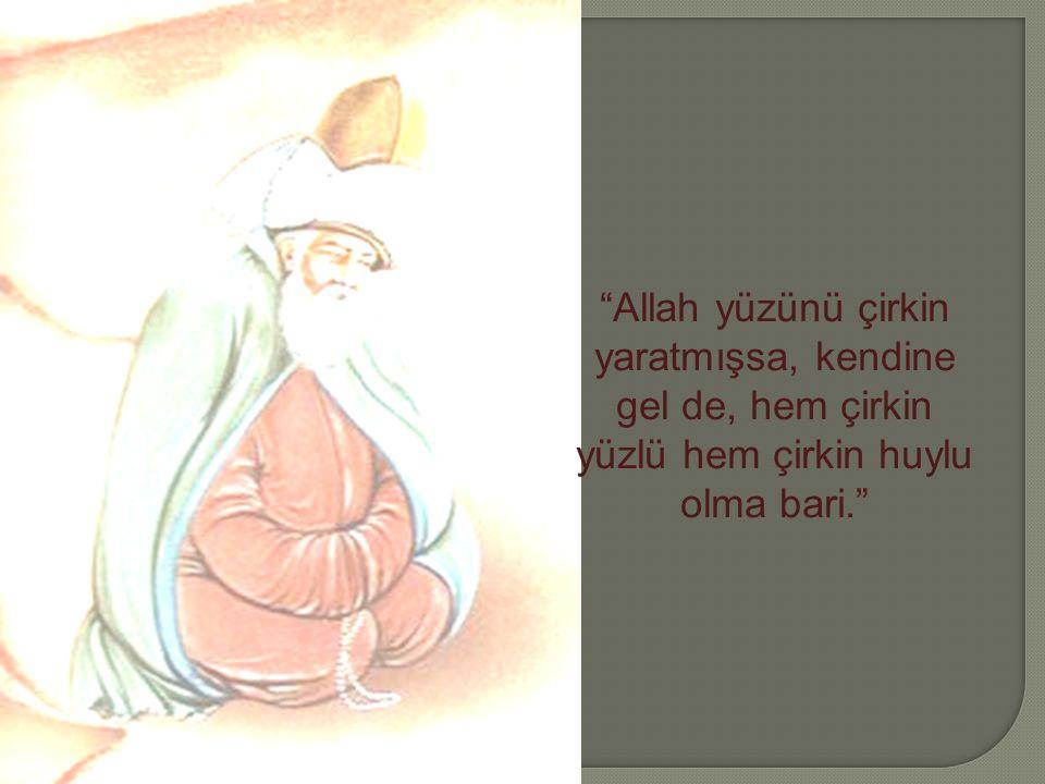 """""""Allah yüzünü çirkin yaratmışsa, kendine gel de, hem çirkin yüzlü hem çirkin huylu olma bari."""""""
