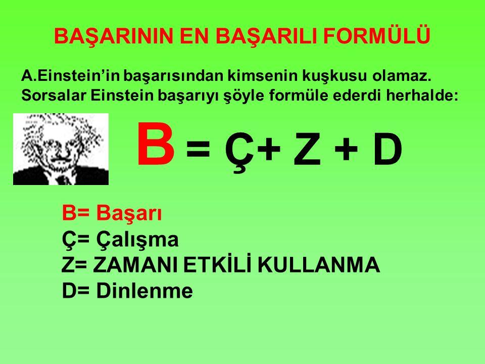 BAŞARININ EN BAŞARILI FORMÜLÜ B = Ç+ Z + D B= Başarı Ç= Çalışma Z= ZAMANI ETKİLİ KULLANMA D= Dinlenme A.Einstein'in başarısından kimsenin kuşkusu olamaz.