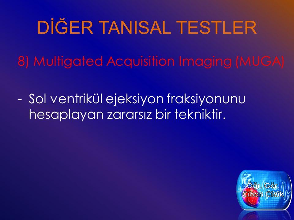 DİĞER TANISAL TESTLER 8) Multigated Acquisition Imaging (MUGA) -Sol ventrikül ejeksiyon fraksiyonunu hesaplayan zararsız bir tekniktir.