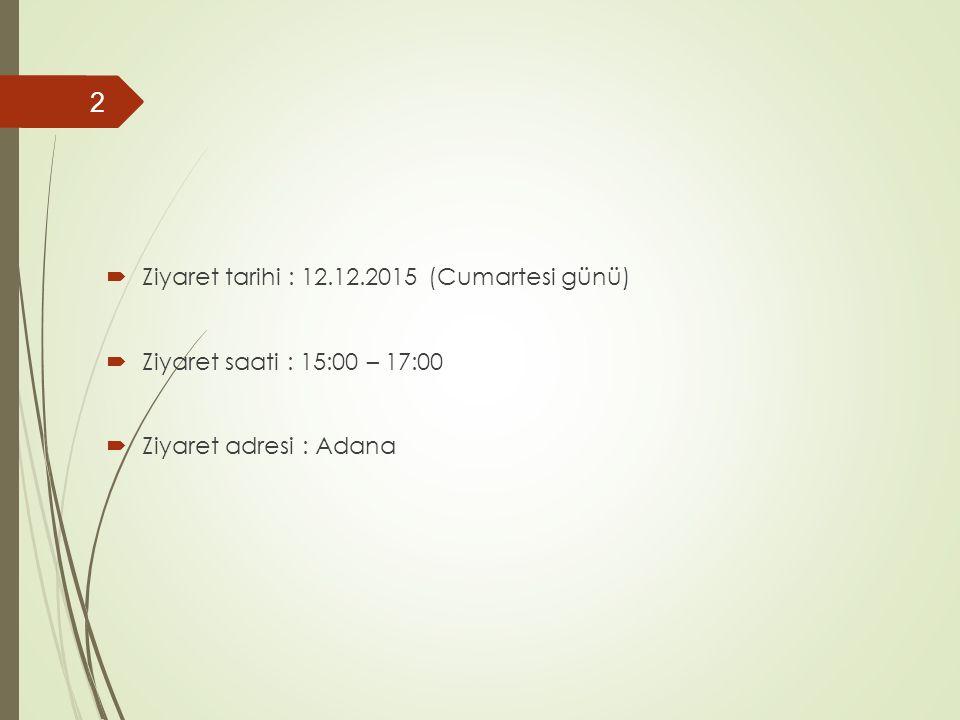  Ziyaret tarihi : 12.12.2015 (Cumartesi günü)  Ziyaret saati : 15:00 – 17:00  Ziyaret adresi : Adana 2