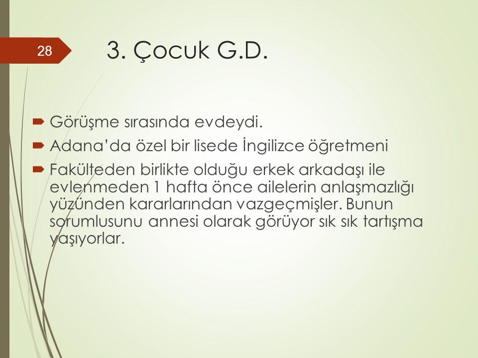 3. Çocuk G.D.  Görüşme sırasında evdeydi.  Adana'da özel bir lisede İngilizce öğretmeni  Fakülteden birlikte olduğu erkek arkadaşı ile evlenmeden 1