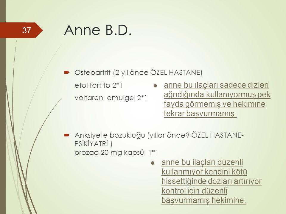 Anne B.D.  Osteoartrit (2 yıl önce ÖZEL HASTANE) etol fort tb 2*1 voltaren emulgel 2*1  Anksiyete bozukluğu (yıllar önce? ÖZEL HASTANE- PSİKİYATRİ )