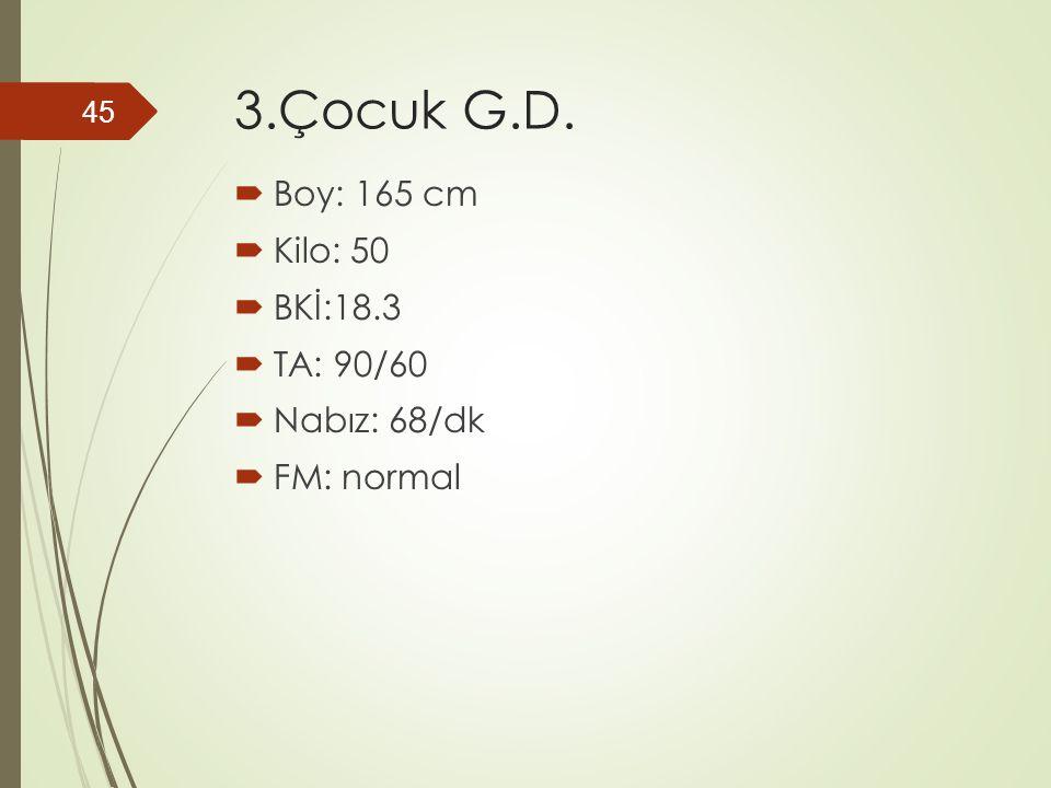 3.Çocuk G.D.  Boy: 165 cm  Kilo: 50  BKİ:18.3  TA: 90/60  Nabız: 68/dk  FM: normal 45