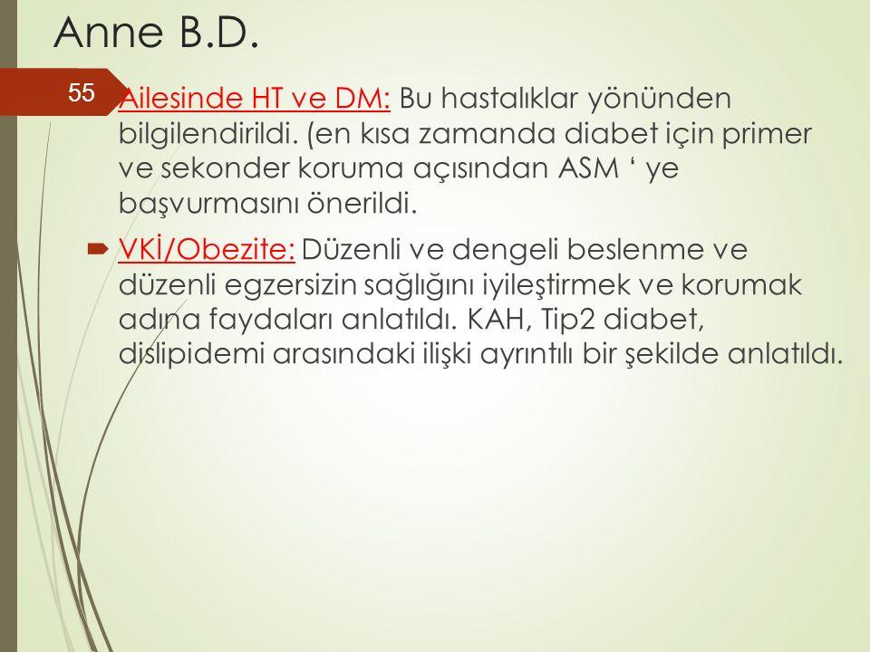 Anne B.D.  Ailesinde HT ve DM: Bu hastalıklar yönünden bilgilendirildi. (en kısa zamanda diabet için primer ve sekonder koruma açısından ASM ' ye baş